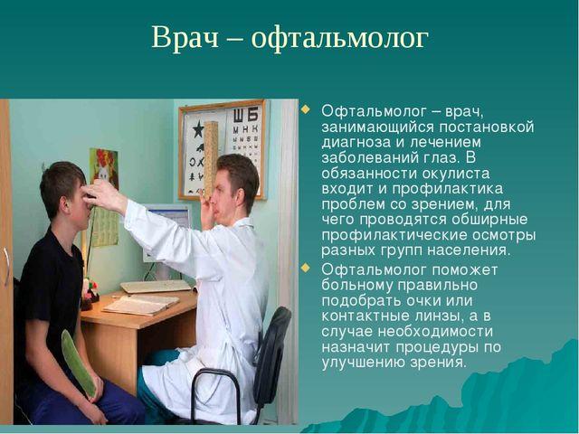 Врач – офтальмолог Офтальмолог – врач, занимающийся постановкой диагноза и ле...