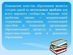 Повышение качества образования является сегодня одной из актуальных проблем д