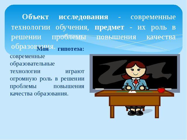 Объект исследования - современные технологии обучения, предмет - их роль в р...
