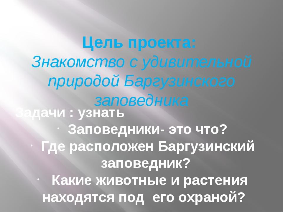 Цель проекта: Знакомство с удивительной природой Баргузинского заповедника За...