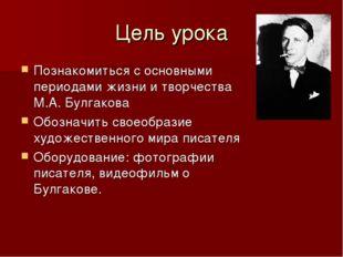 Цель урока Познакомиться с основными периодами жизни и творчества М.А. Булгак