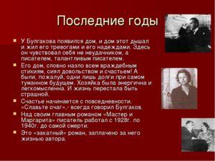 Последние годы У Булгакова появился дом, и дом этот дышал и жил его тревогами