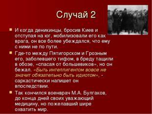 Случай 2 И когда деникинцы, бросив Киев и отступая на юг, мобилизовали его ка