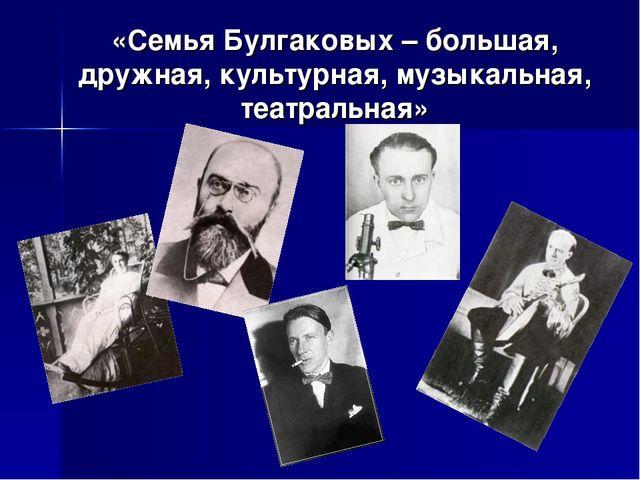 «Семья Булгаковых – большая, дружная, культурная, музыкальная, театральная»