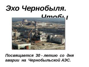 Эхо Чернобыля. Чтобы помнили… Посвящается 30 - летию со дня аварии на Чернобы