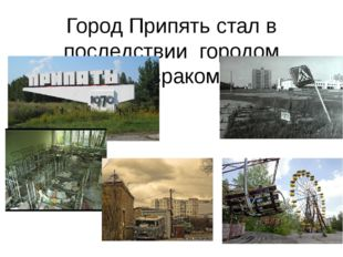 Город Припять стал в последствии городом призраком.