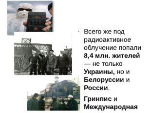 Всего же под радиоактивное облучение попали 8,4 млн. жителей — не только Укр