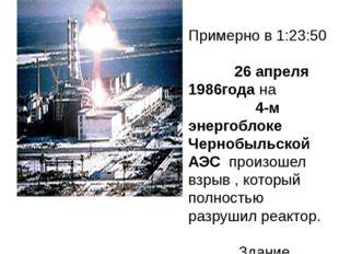 Примерно в 1:23:50 26 апреля 1986года на 4-м энергоблоке Чернобыльской АЭС п