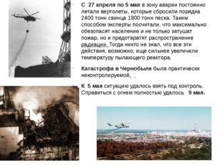 С 27 апреля по 5 мая в зону аварии постоянно летали вертолеты, которые сброс