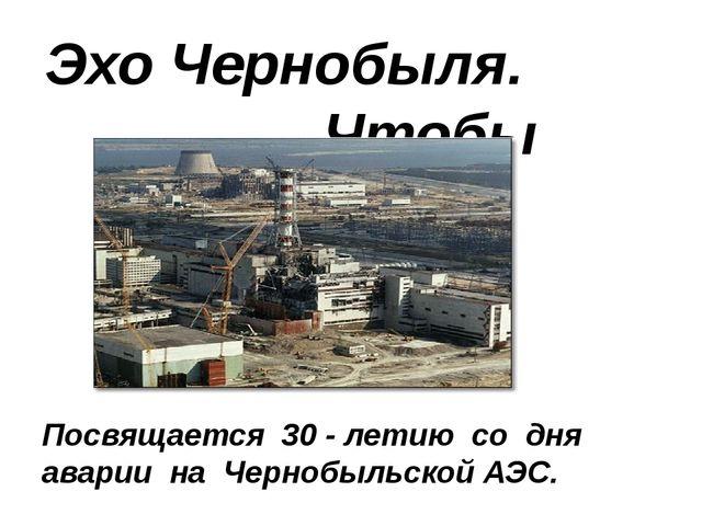 Эхо Чернобыля. Чтобы помнили… Посвящается 30 - летию со дня аварии на Чернобы...