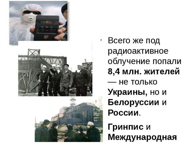Всего же под радиоактивное облучение попали 8,4 млн. жителей — не только Укр...