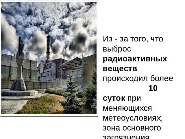 Из - за того, что выброс радиоактивных веществ происходил более 10 суток при...