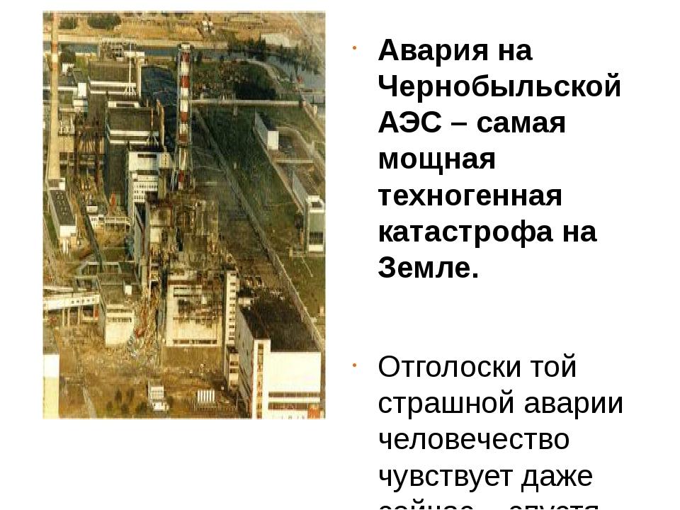 Авария на Чернобыльской АЭС – самая мощная техногенная катастрофа на Земле....