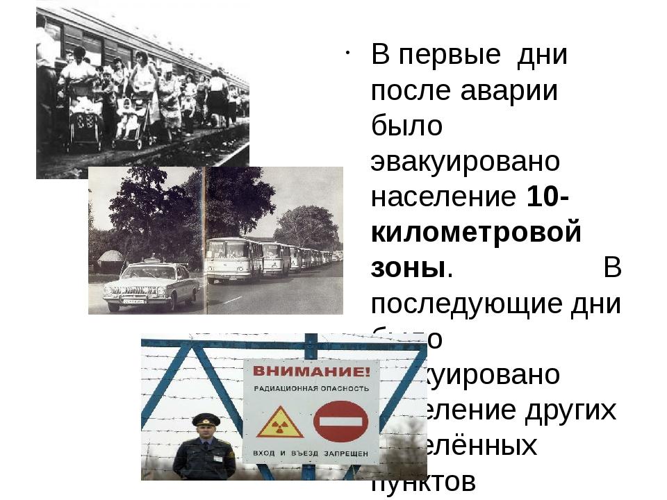 В первые дни после аварии было эвакуировано население 10-километровой зоны....