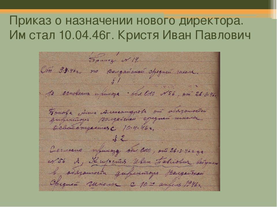 Приказ о назначении нового директора. Им стал 10.04.46г. Кристя Иван Павлович