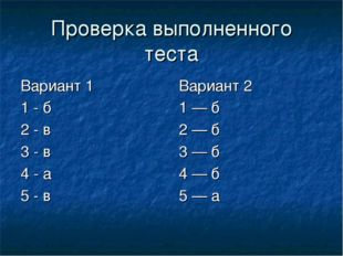 Проверка выполненного теста Вариант 1 1 - б 2 - в 3 - в 4 - а 5 - в Вариант 2