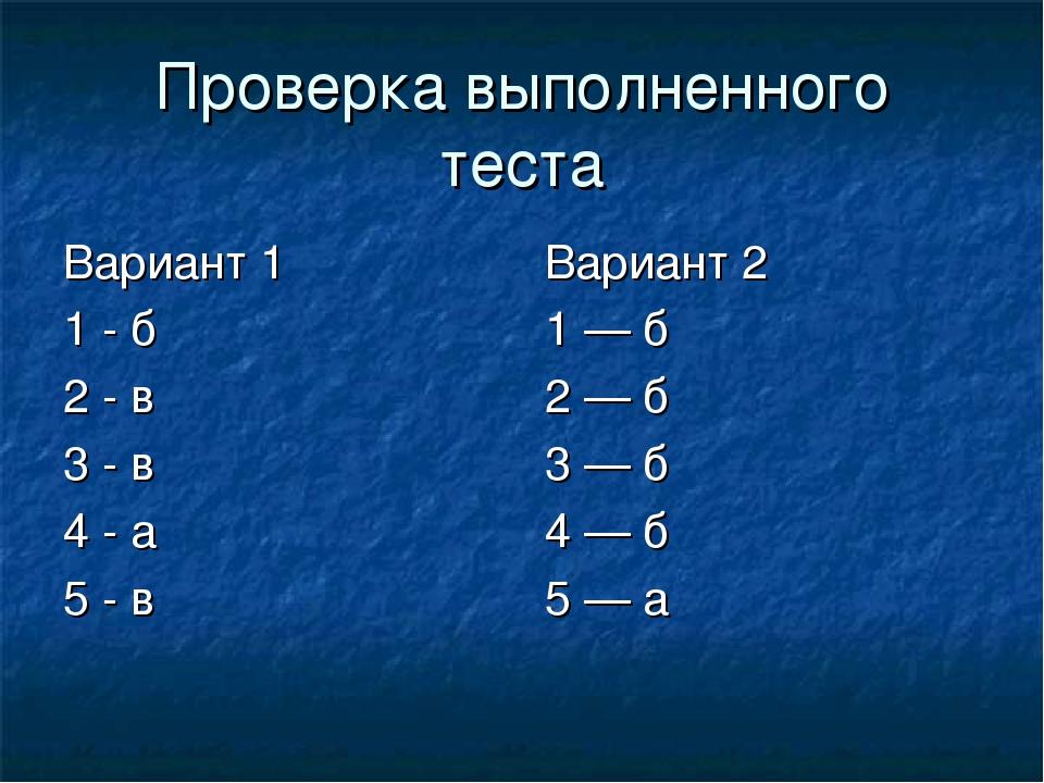 Проверка выполненного теста Вариант 1 1 - б 2 - в 3 - в 4 - а 5 - в Вариант 2...