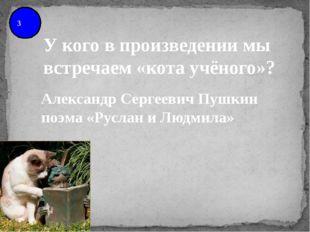 3 У кого в произведении мы встречаем «кота учёного»? Александр Сергеевич Пушк