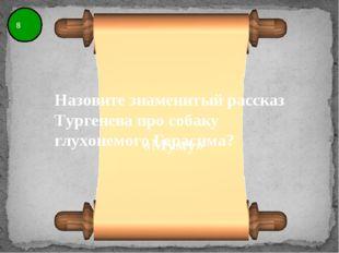 8 Назовите знаменитый рассказ Тургенева про собаку глухонемого Герасима? «Муму»