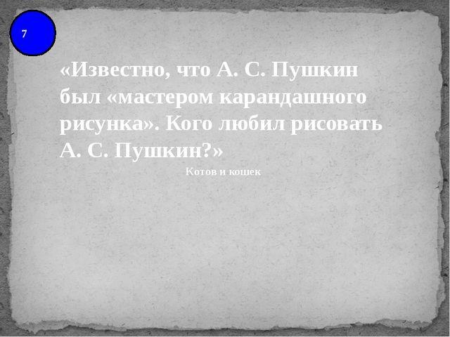 7 «Известно, что А. С. Пушкин был «мастером карандашного рисунка». Кого любил...