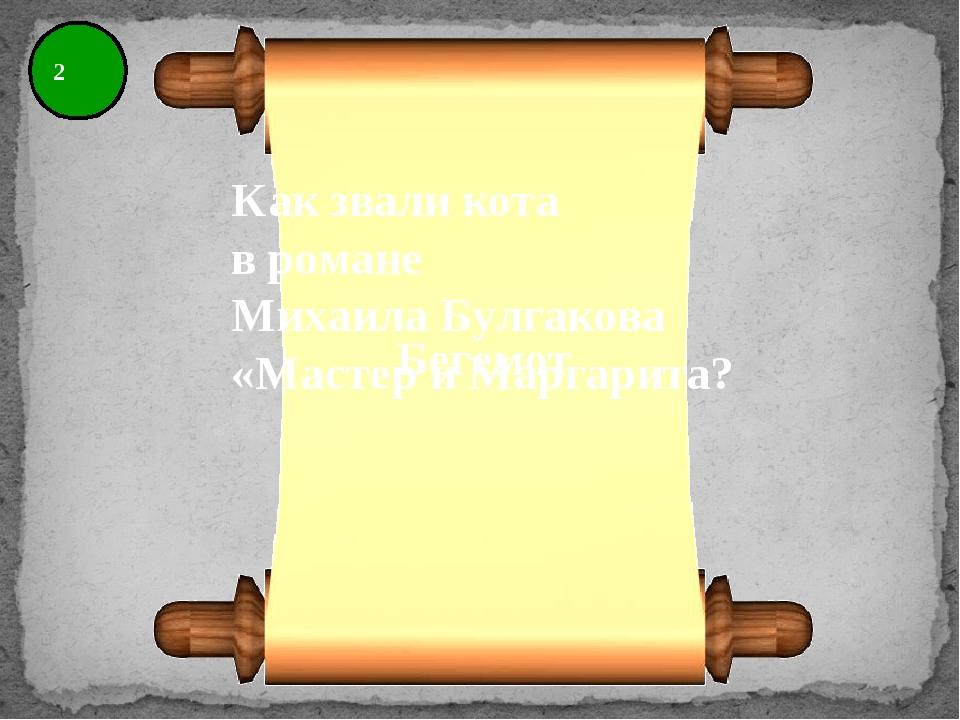 2 Как звали кота в романе Михаила Булгакова «Мастер и Маргарита? Бегемот