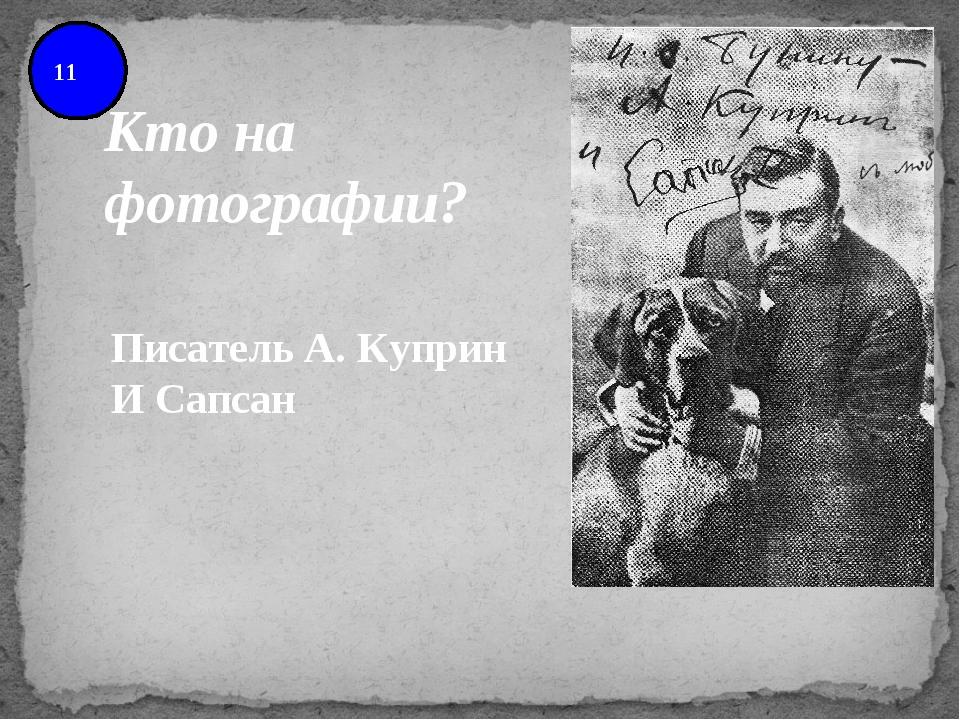 11 Писатель А. Куприн И Сапсан Кто на фотографии?