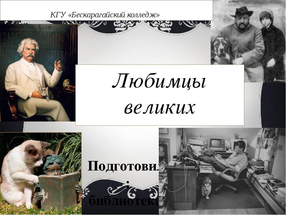 Подготовила: библиотекарь Кузьмина С.В. КГУ «Бескарагайский колледж» Любимцы...