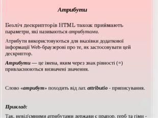 Атрибути Безліч дескрипторів HTML також приймають параметри, які називаються