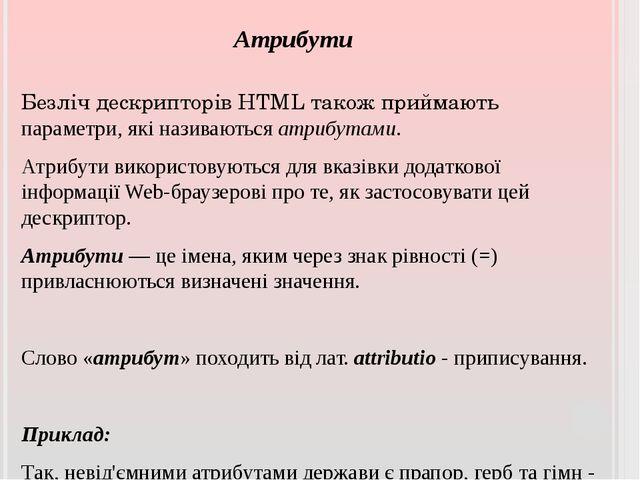Атрибути Безліч дескрипторів HTML також приймають параметри, які називаються...