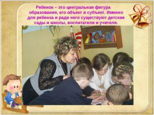 Ребенок – это центральная фигура образования, его объект и субъект. Именно д