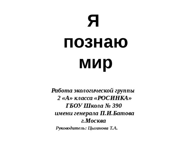Я познаю мир Работа экологической группы 2 «А» класса «РОСИНКА» ГБОУ Школа №...