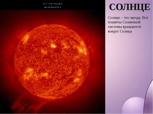 СОЛНЦЕ Солнце – это звезда. Все планеты Солнечной системы вращаются вокруг Со