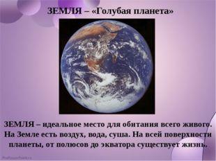 ЗЕМЛЯ – «Голубая планета» ЗЕМЛЯ – идеальное место для обитания всего живого.