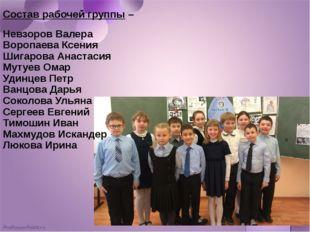 Состав рабочей группы – Невзоров Валера Воропаева Ксения Шигарова Анастасия М