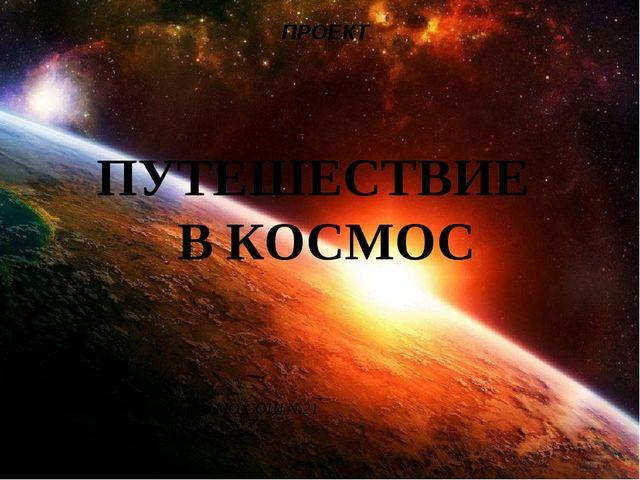 ПУТЕШЕСТВИЕ В КОСМОС ПРОЕКТ Учитель начальных классов МО СОШ №21 г. Раменско...