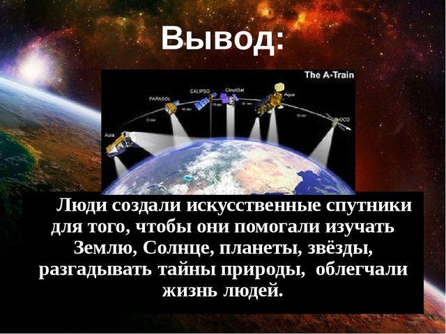Вывод: Люди создали искусственные спутники для того, чтобы они помогали изуч...