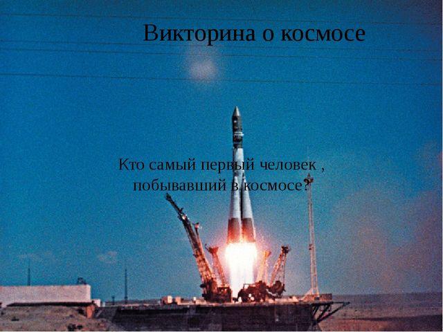 Викторина о космосе Кто самый первый человек , побывавший в космосе?