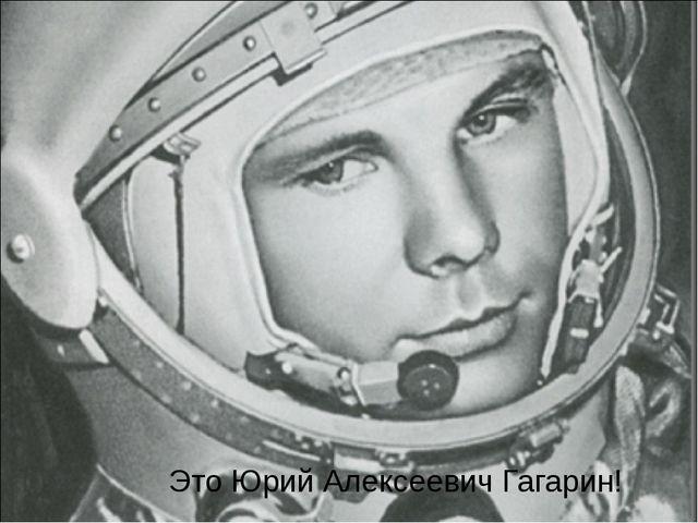 Это Юрий Алексеевич Гагарин!