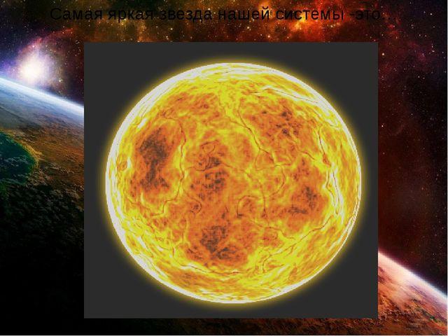 Самая яркая звезда нашей системы -это…