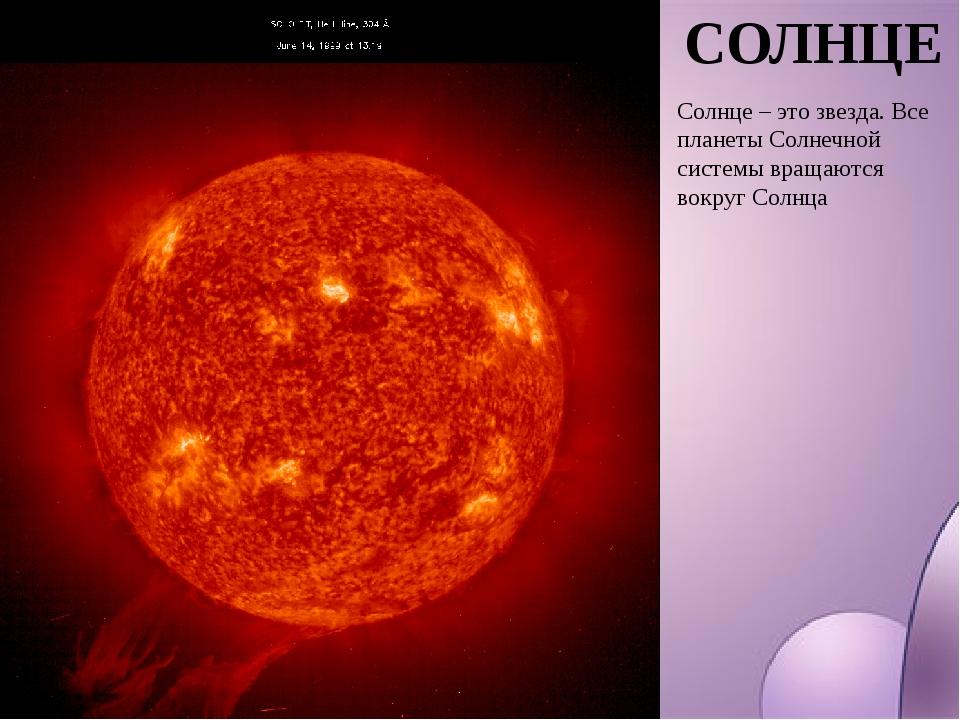СОЛНЦЕ Солнце – это звезда. Все планеты Солнечной системы вращаются вокруг Со...
