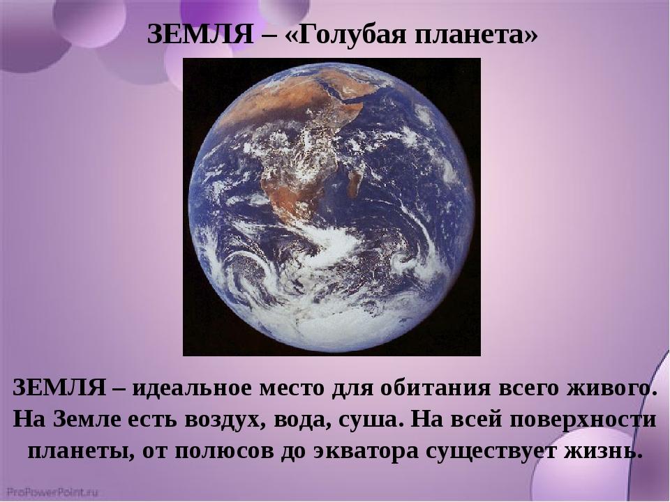 ЗЕМЛЯ – «Голубая планета» ЗЕМЛЯ – идеальное место для обитания всего живого....