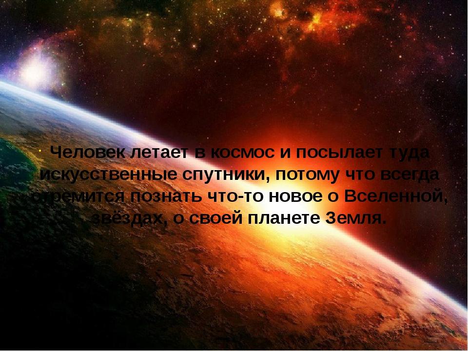 Человек летает в космос и посылает туда искусственные спутники, потому что вс...