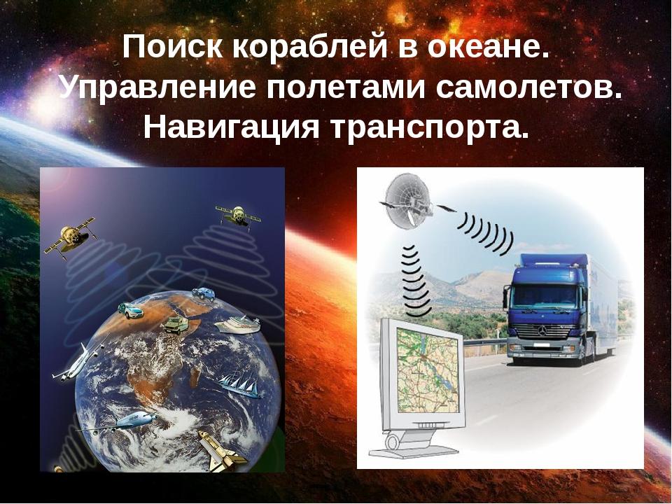 Поиск кораблей в океане. Управление полетами самолетов. Навигация транспорта.