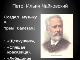 Петр Ильич Чайковский Создал музыку к трем балетам: «Щелкунчик», «Спящая крас