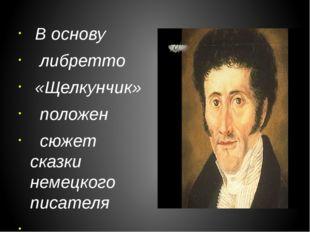 В основу либретто «Щелкунчик» положен сюжет сказки немецкого писателя Э.Т.А.