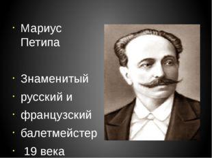 Мариус Петипа Знаменитый русский и французский балетмейстер 19 века