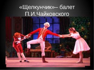 «Щелкунчик»– балет П.И.Чайковского