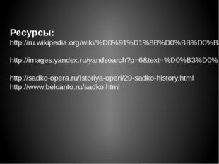 Ресурсы: http://ru.wikipedia.org/wiki/%D0%91%D1%8B%D0%BB%D0%B8%D0%BD%D0%B0 ht