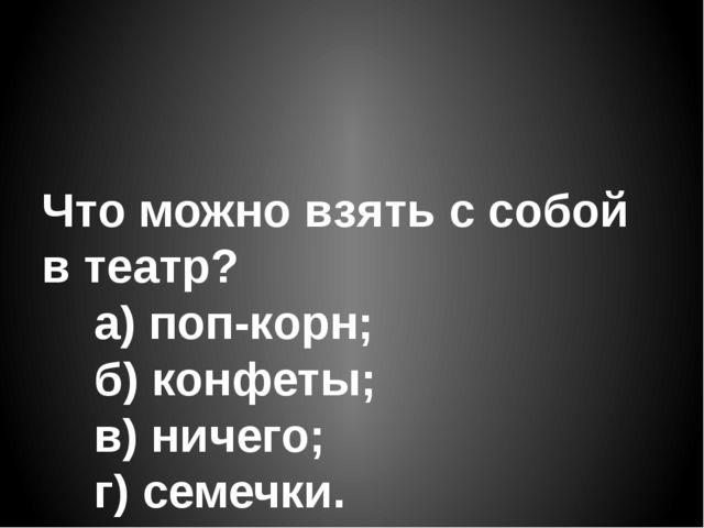 Что можно взять с собой в театр?   а) поп-корн;   б) конфеты;   в) нич...