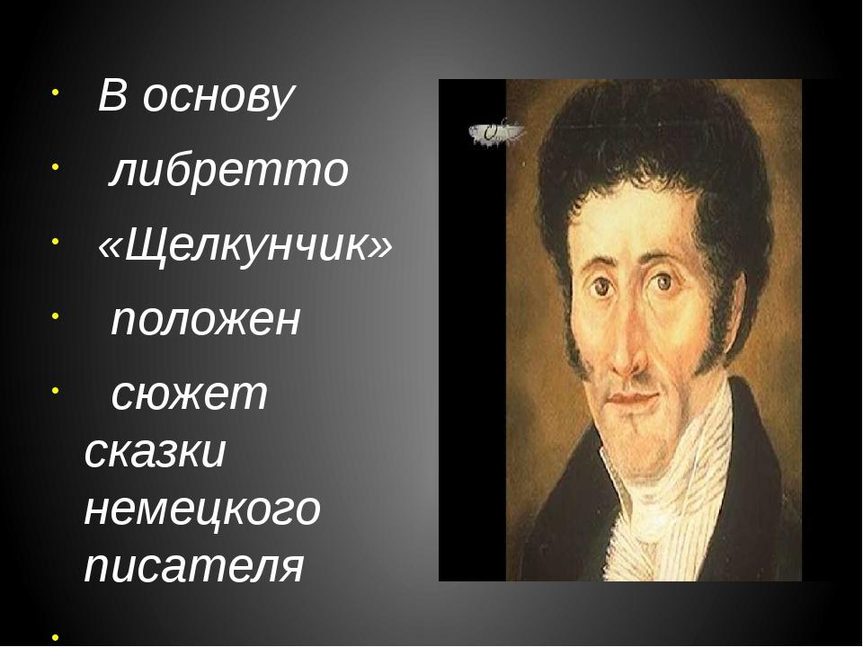 В основу либретто «Щелкунчик» положен сюжет сказки немецкого писателя Э.Т.А....